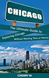 Chicago for Tourist!: The Ultimate Guide to Exploring Chicago Without Wasting Time or Money (Magnificent Mile,  Downtown, Chicago Loop,  Little Italy, China Town, North River)