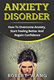Anxiety Disorder: How To Overcome Anxiety, Start Feeling Better And Regain Confidence