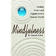 Mindfulness: Finding Peace, Calm & Happiness in a Chaotic World (Beginner's Guide to Mindfulness & Meditation Techniques for Stress Reduction and Anxiety Relief Book 1)