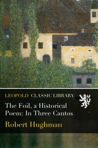 Read Online The Foil, a Historical Poem: In Three Cantos ebook