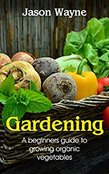 Gardening: A Beginner's Guide to Growing Organic Vegetables to Live a Healthy Life (organic gardening, nutrition, vegetables, health, hydroponics, plants)