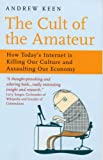 The Cult of the Amateur: How Today's Internet Is Killing Our Culture and Assaulting Our Economy