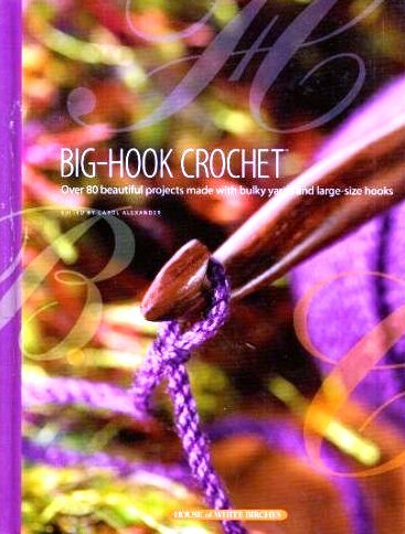 Big Hook Crochet - Big-Hook Crochet: Over 80 Beautiful Projects Made with Bulky Yarns and Large-Size Hooks