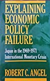 Explaining Economic Policy Failure : Japan in the 1969-1971 International Monetary Crisis, Angel, Robert C., 0231074409