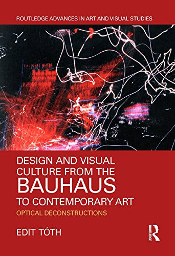 Design and Visual Culture from the Bauhaus to Contemporary Art: Optical Deconstructions (Routledge Advances in Art and Visual Studies) por Edit Tóth