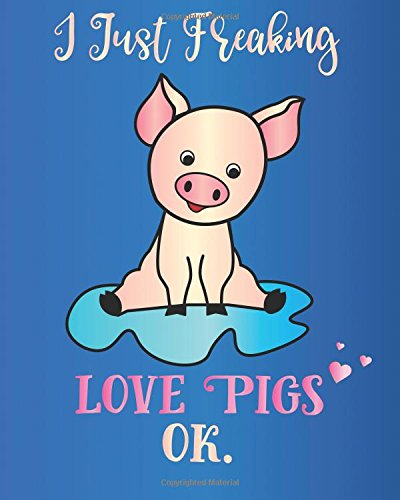 I Just Freaking Love Pigs, Ok.: Journal Sassy Sarcastic Funny Gift Notebook, 8 x 10, 160 Lined Pages, Trendy Diary for Men, Women, Teachers, CoWorkers, Boss (Oh Joy to Animal Gifts) (Volume 2) (Furry Pig)