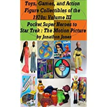 Toys, Games, and Action Figure Collectibles of the 1970s: Volume III Pocket Super Heroes to Star Trek : The Motion Picture