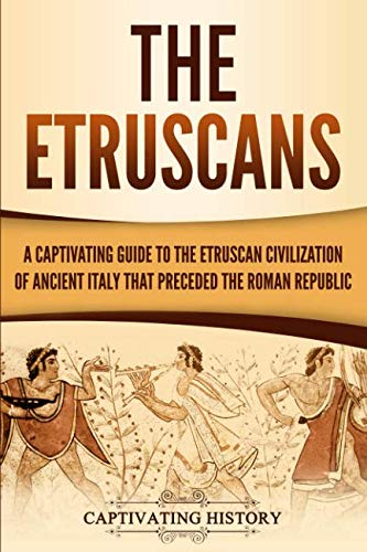 The Etruscans: A Captivating Guide to the Etruscan Civilization of Ancient Italy That Preceded the Roman Republic