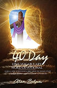Lent Devotional & Daily Bible Study: 40 Day Lent Vocabulary Word Devotional: Learn a New Word, Read a Bible Verse or Passage, Study a Devotion and Apply The Lesson To Your Life by [Balmer, Alan]