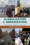 Globalization and Urbanization : The Global Urban Ecosystem, Spencer, James H., 1442214759