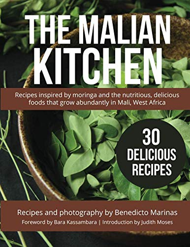 The Malian Kitchen: Recipes inspired by moringa and the nutritious, delicious foods that grow abundantly in Mali, West Africa by Benedicto Marinas