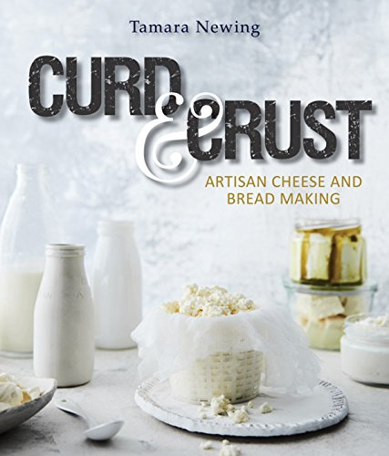 Curd and Crust: Artisan Cheese and Bread Making by Tamara Newing