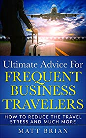 Ultimate Advice for Frequent Business Travelers: How to Reduce the Travel Stress and Much More