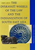 The Dvaravati Wheels of the Law and the Indianization of South East Asia, Brown, Robert L., 9004104356