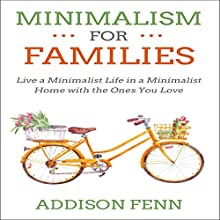 Minimalism for Families: Live a Minimalist Life in a Minimalist Home with the Ones You Love Audiobook by Addison Fenn Narrated by Benjamin McLean