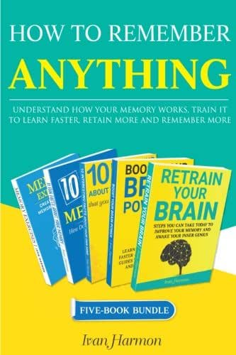 How to Remember Anything: Understand How Your Memory Works; Train It to Learn Faster, Retain More and Remember More