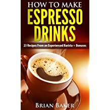How to Make Espresso Drinks- 23 Recipes From an Experienced Barista + Bonuses (Coffee Professor Series Book 1)