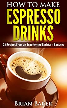 How to Make Espresso Drinks- 23 Recipes From an Experienced Barista + Bonuses (Coffee Professor Series Book 1) by [Baker, Brian]