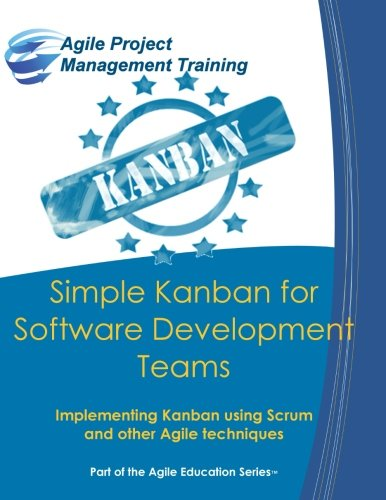 Simple Kanban for Software Development Teams: Implementing Kanban using Scrum and other Agile techniques (Part of the Ag