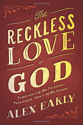 The Reckless Love of God: Experiencing the Personal, Passionate Heart of the Gospel