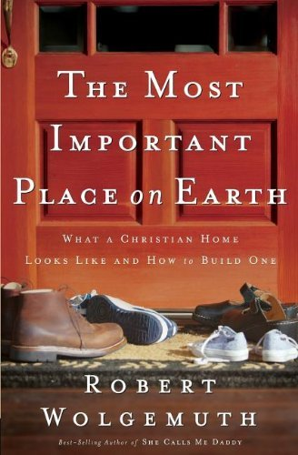 [The Most Important Place on Earth: What a Christian Home Looks Like and How to Build One by Wolgemuth, Robert(October 1, 2006) Paperback] (Most Important Place)