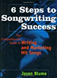 6 Steps to Songwriting Success: The Comprehensive Guide to Writing and Marketing Hit Songs