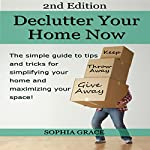 Declutter your Home Now 2nd Edition!: The Simple Guide to Tips and Tricks for Simplifying Your Home and Maximizing Your Space | Sophia Grace