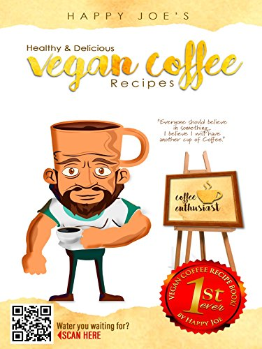Happy Joe's Healthy & Delicious Vegan Coffee Recipes: 1st Ever Vegan Coffee Recipe Book by Sarah Reyes