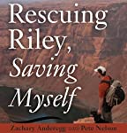 Rescuing Riley, Saving Myself: A Man and His Dog's Struggle to Find Salvation | Zachary Anderegg,Pete Nelson