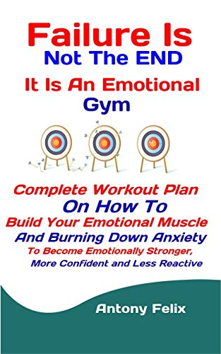 Failure Is Not The END: It Is An Emotional Gym: Complete Workout Plan On How To Build Your Emotional Muscle And Burning Down Anxiety To Become Emotionally ... Less Reactive (Emotional Mastery Book 6) (Brain Gym Cd)