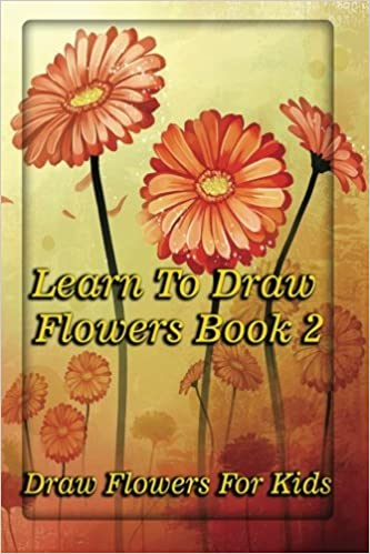 Learn To Draw Flowers Book 2 Draw Flowers For Kids A Guide For
