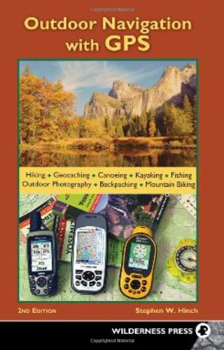 Outdoor Navigation With GPS: Hiking, Geocaching, Canoeing, Kayaking, Fishing, Outdoor Photography, Backpacking, Mountain Biking