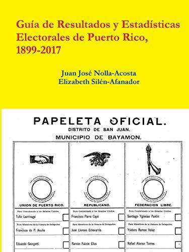 Resultados Y Estadisticas Electorales de Puerto Rico, 1899-2017 (Spanish Edition)