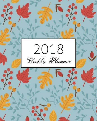 2018 Weekly Planner: Leaf : calendar schedule journal plan and organize monthly and weekly  (Academic Monthly and Weekly Planner) pdf