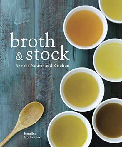 Broth and Stock from the Nourished Kitchen: Wholesome Master Recipes for Bone, Vegetable, and Seafood Broths and Meals to Make with Them by [McGruther, Jennifer]
