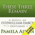 These Three Remain: A Novel of Fitzwilliam Darcy, Gentleman Hörbuch von Pamela Aidan Gesprochen von: George Holmes