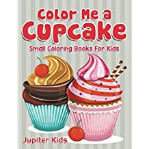 Color Me a Cupcake: Small Coloring Books For Kids (Cupcake Coloring and Art Book Series)