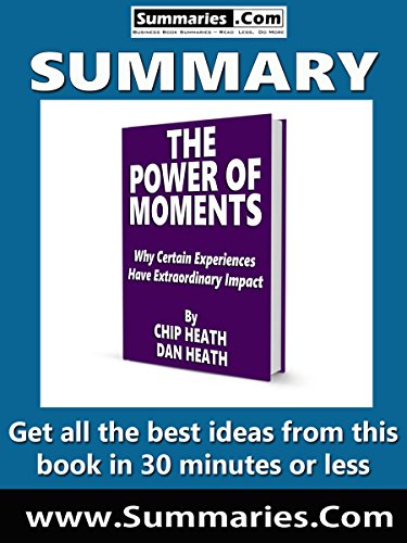 Summary of: THE POWER OF MOMENTS -- Written by CHIP and DAN HEATH: Business Book Summaries -- Get all the best ideas from this book in 30 minutes or less.