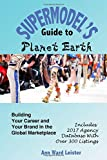 img - for The Supermodel's Guide to Planet Earth: Building Your Career and Your Brand in the Global Market; Includes 2017 World Agency Database with over 300 Listings! book / textbook / text book
