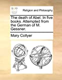 The death of Abel. in five books. Attempted from the German of M. Gessner, Mary Collyer, 117072387X