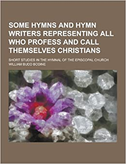 Book Some Hymns and Hymn Writers Representing All Who Profess and Call Themselves Christians: Short Studies in the Hymnal of the Episcopal Church