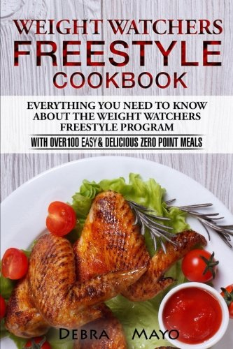 Weight Watchers Freestyle Cookbook: Everything You Need to Know About the Weight Watchers Freestyle Program - With Over 100 Easy & Delicious Zero Point Meals by Debra Mayo