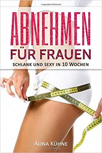 Abnehmen für Frauen: Schlank und sexy in 10 Wochen - Dein Plan für schnelle Fettverbrennung und einen flachen Bauch (Stoffwechsel anregen, Fitness für Frauen, Muskelaufbau, Bikinifigur, Low Carb Diät)