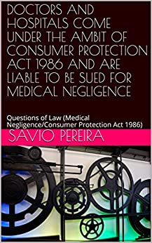 Free Epub Book DOCTORS AND HOSPITALS COME UNDER THE AMBIT OF CONSUMER PROTECTION ACT 1986 AND ARE LIABLE TO BE SUED FOR MEDICAL NEGLIGENCE: Questions of Law