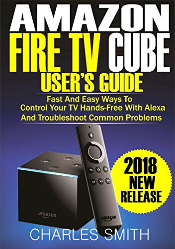 Amazon Fire TV Cube User's Guide: Fast And Easy Ways To Control Your TV Hands-free With Alexa And Troubleshoot Common...