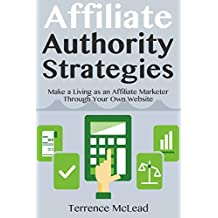 Affiliate Authority Strategies: Make a Living as an Affiliate Marketer Through Your Own Website