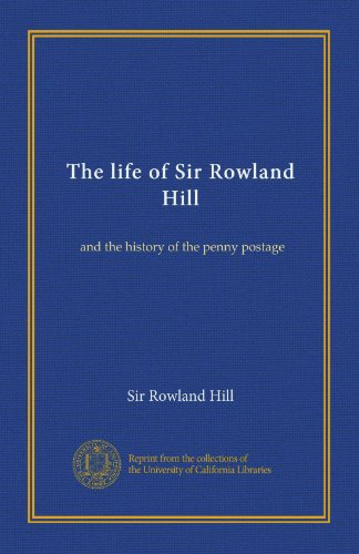 Sir Rowland Hill - The life of Sir Rowland Hill (v.1): and the history of the penny postage