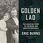 The Golden Lad: The Haunting Story of Theodore and Quentin Roosevelt | Eric Burns