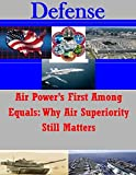 Air Power's First Among Equals: Why Air Superiority Still Matters (Defense) by Joint Advanced Warfighting School (2014-10-26)