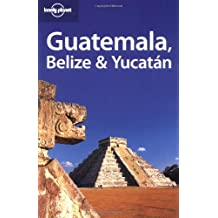 Lonely Planet Guatemala Belize & Yucatan 5th Ed.: 5th Edition